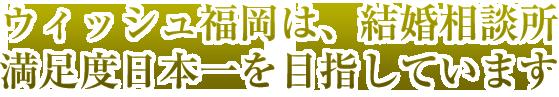 ウィッシュ福岡は結婚相談所満足度日本一を目指しています。